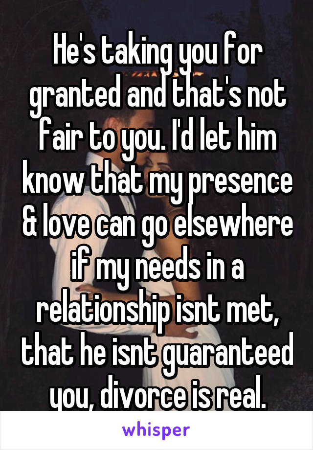 He's taking you for granted and that's not fair to you. I'd let him know that my presence & love can go elsewhere if my needs in a relationship isnt met, that he isnt guaranteed you, divorce is real.