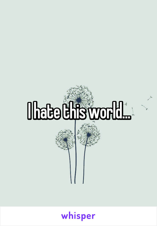 I hate this world...