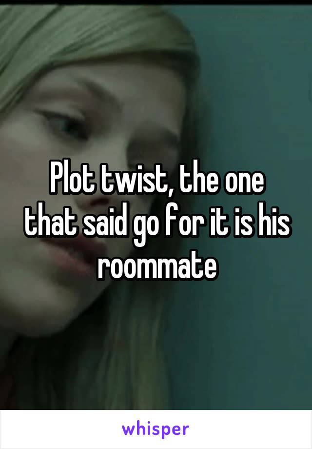 Plot twist, the one that said go for it is his roommate