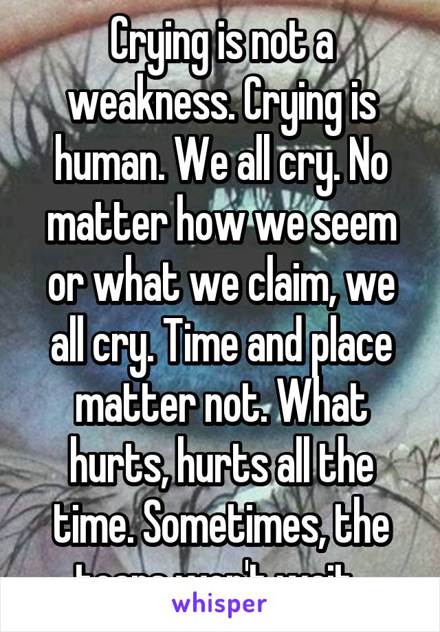 Crying is not a weakness. Crying is human. We all cry. No matter how we seem or what we claim, we all cry. Time and place matter not. What hurts, hurts all the time. Sometimes, the tears won't wait.