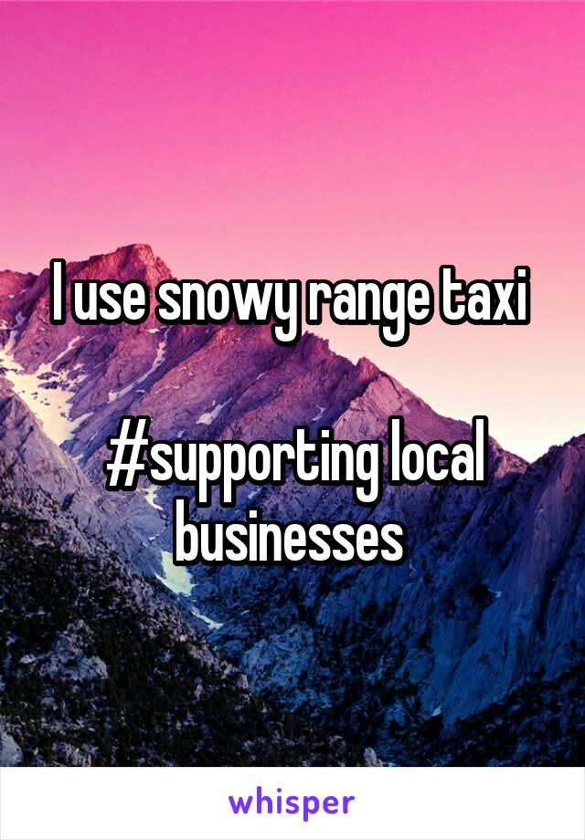 I use snowy range taxi   #supporting local businesses