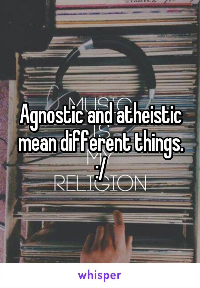 Agnostic and atheistic mean different things. :/