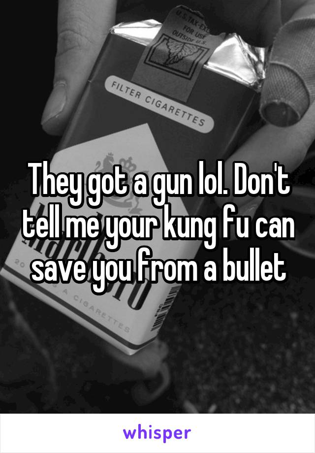 They got a gun lol. Don't tell me your kung fu can save you from a bullet