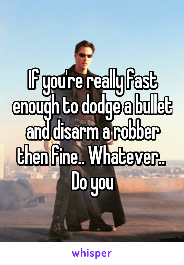 If you're really fast enough to dodge a bullet and disarm a robber then fine.. Whatever..  Do you