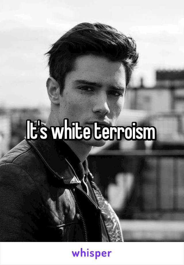 It's white terroism
