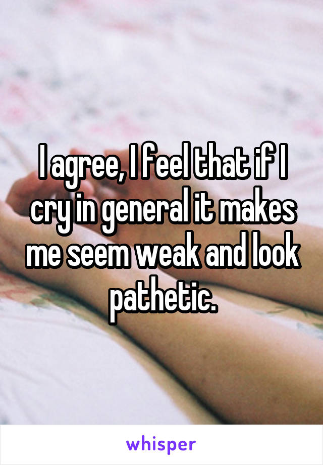 I agree, I feel that if I cry in general it makes me seem weak and look pathetic.