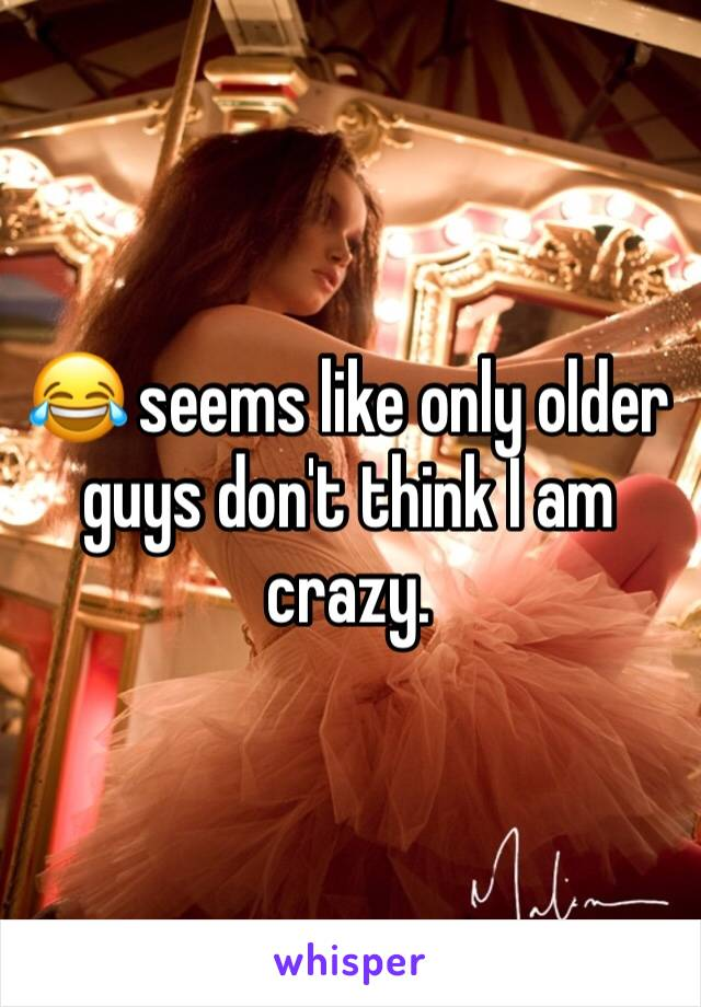 😂 seems like only older guys don't think I am crazy.