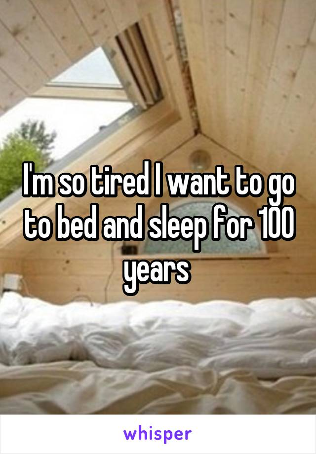 I'm so tired I want to go to bed and sleep for 100 years