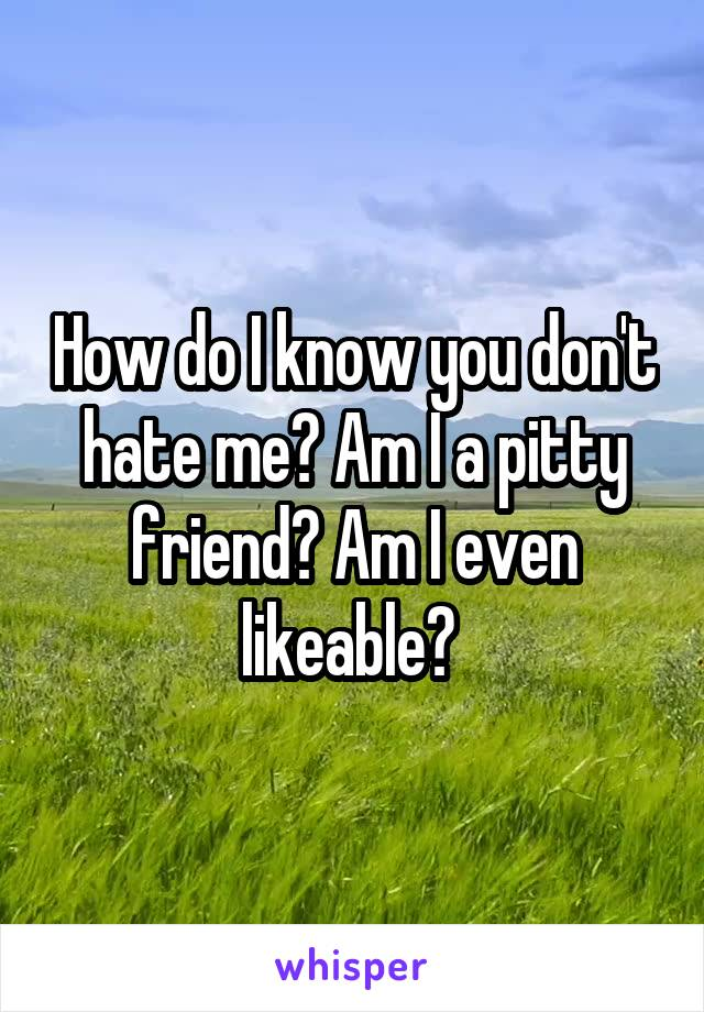 How do I know you don't hate me? Am I a pitty friend? Am I even likeable?