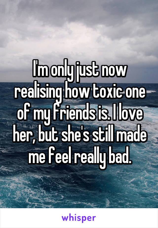 I'm only just now realising how toxic one of my friends is. I love her, but she's still made me feel really bad.