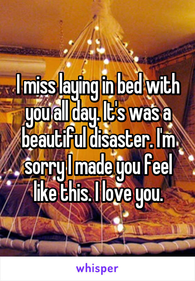 I miss laying in bed with you all day. It's was a beautiful disaster. I'm sorry I made you feel like this. I love you.