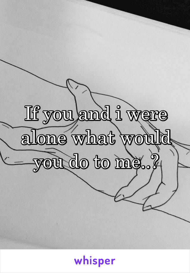 If you and i were alone what would you do to me..?