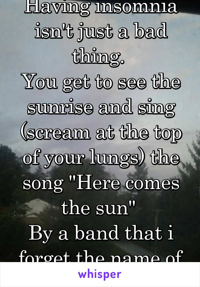 """Having insomnia isn't just a bad thing.  You get to see the sunrise and sing (scream at the top of your lungs) the song """"Here comes the sun""""  By a band that i forget the name of"""