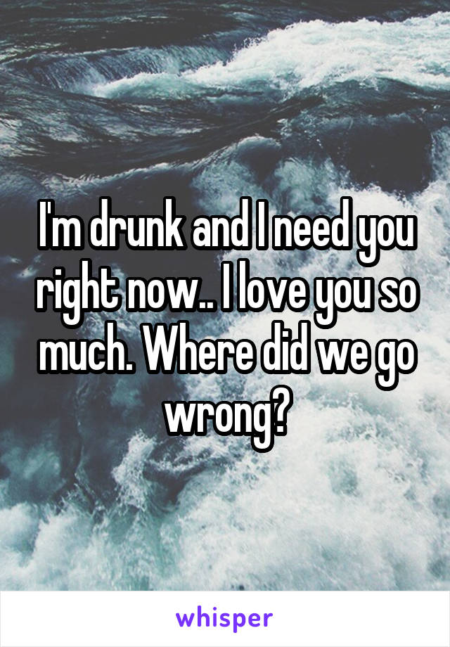 I'm drunk and I need you right now.. I love you so much. Where did we go wrong?