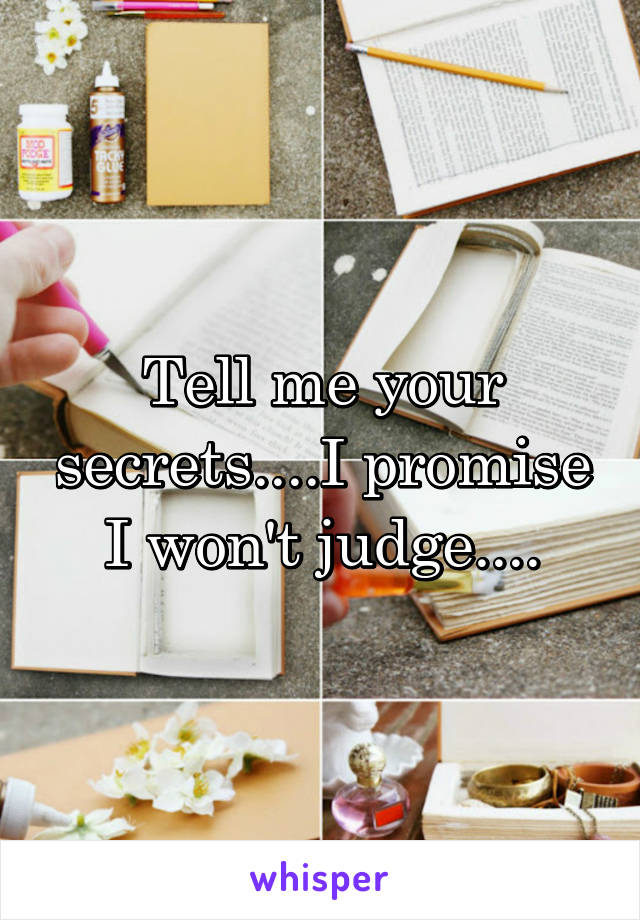 Tell me your secrets....I promise I won't judge....