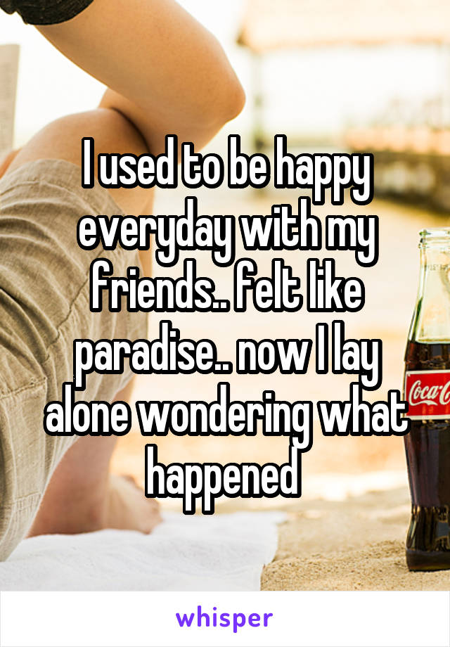 I used to be happy everyday with my friends.. felt like paradise.. now I lay alone wondering what happened
