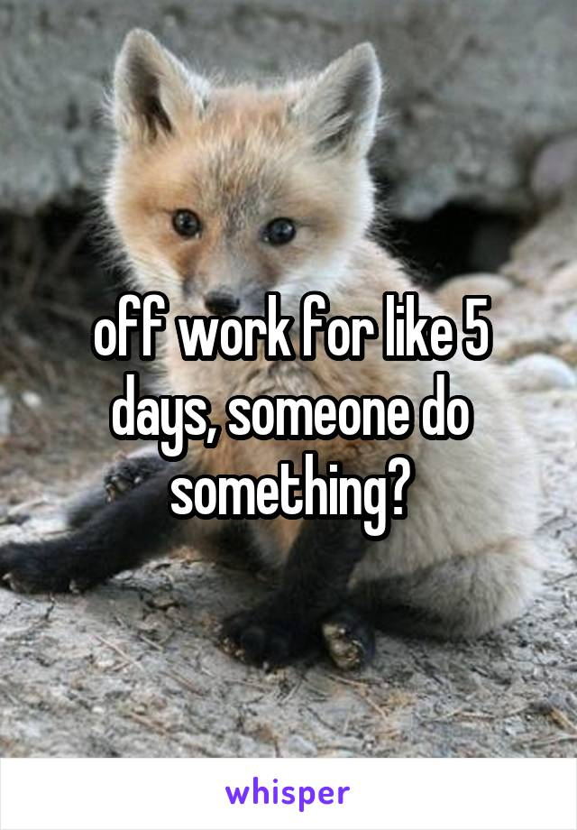 off work for like 5 days, someone do something?