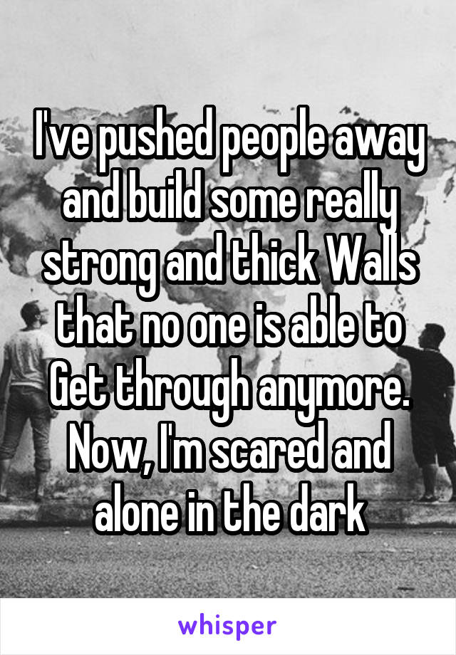 I've pushed people away and build some really strong and thick Walls that no one is able to Get through anymore. Now, I'm scared and alone in the dark