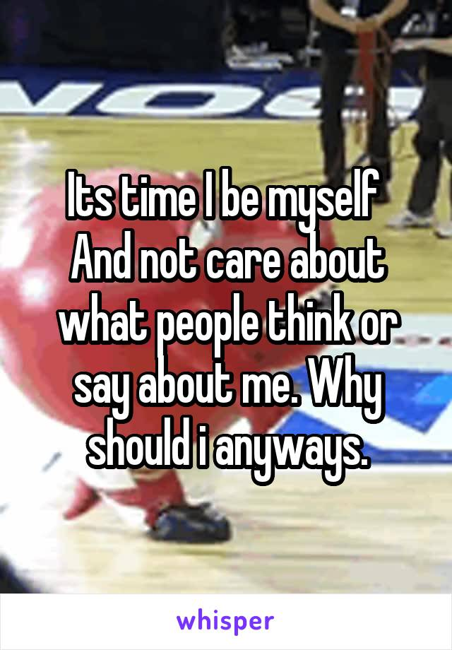 Its time I be myself  And not care about what people think or say about me. Why should i anyways.