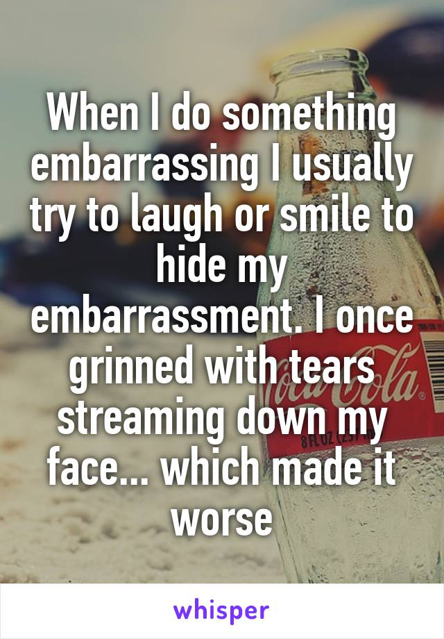 When I do something embarrassing I usually try to laugh or smile to hide my embarrassment. I once grinned with tears streaming down my face... which made it worse