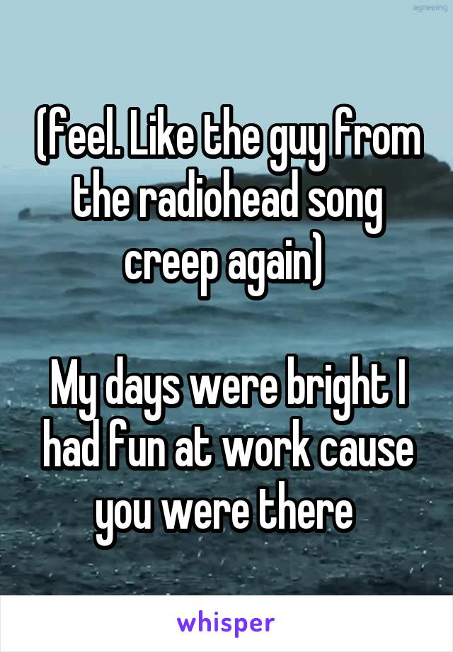 (feel. Like the guy from the radiohead song creep again)   My days were bright I had fun at work cause you were there