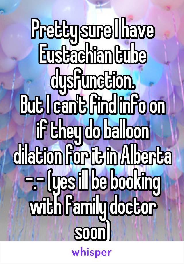 Pretty sure I have Eustachian tube dysfunction. But I can't find info on if they do balloon dilation for it in Alberta -.- (yes ill be booking with family doctor soon)