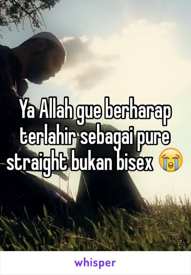 Ya Allah gue berharap terlahir sebagai pure straight bukan bisex 😭