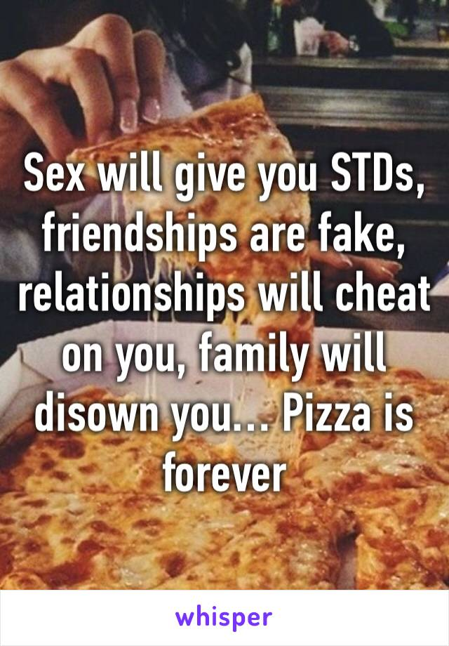 Sex will give you STDs, friendships are fake, relationships will cheat on you, family will disown you… Pizza is forever