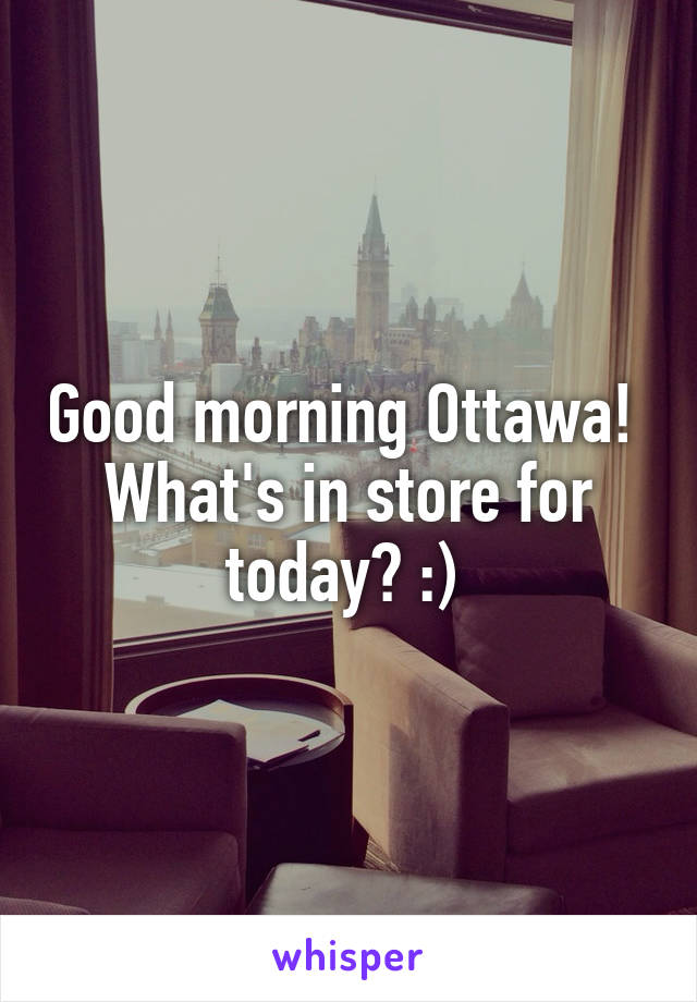 Good morning Ottawa!  What's in store for today? :)