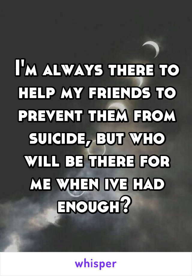 I'm always there to help my friends to prevent them from suicide, but who will be there for me when ive had enough?