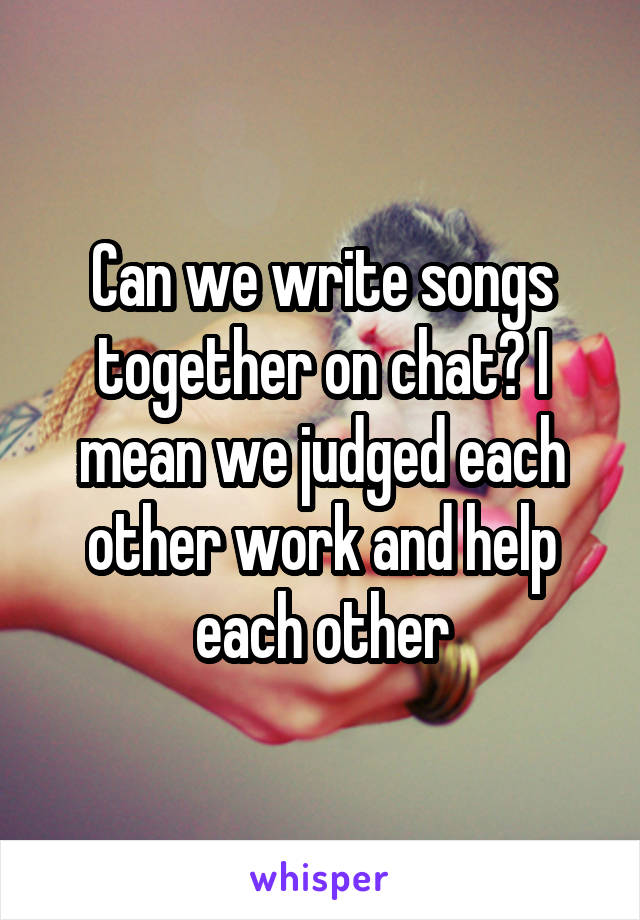 Can we write songs together on chat? I mean we judged each other work and help each other