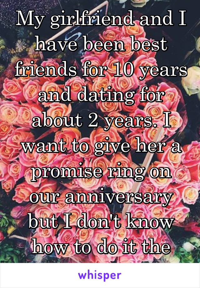 My girlfriend and I have been best friends for 10 years and dating for about 2 years. I want to give her a promise ring on our anniversary but I don't know how to do it the right way.