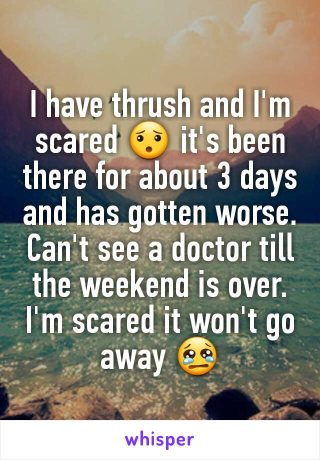 I have thrush and I'm scared 😯 it's been there for about 3 days and has gotten worse. Can't see a doctor till the weekend is over. I'm scared it won't go away 😢