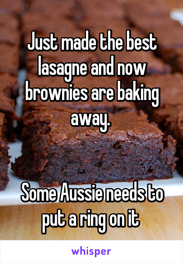 Just made the best lasagne and now brownies are baking away.    Some Aussie needs to put a ring on it