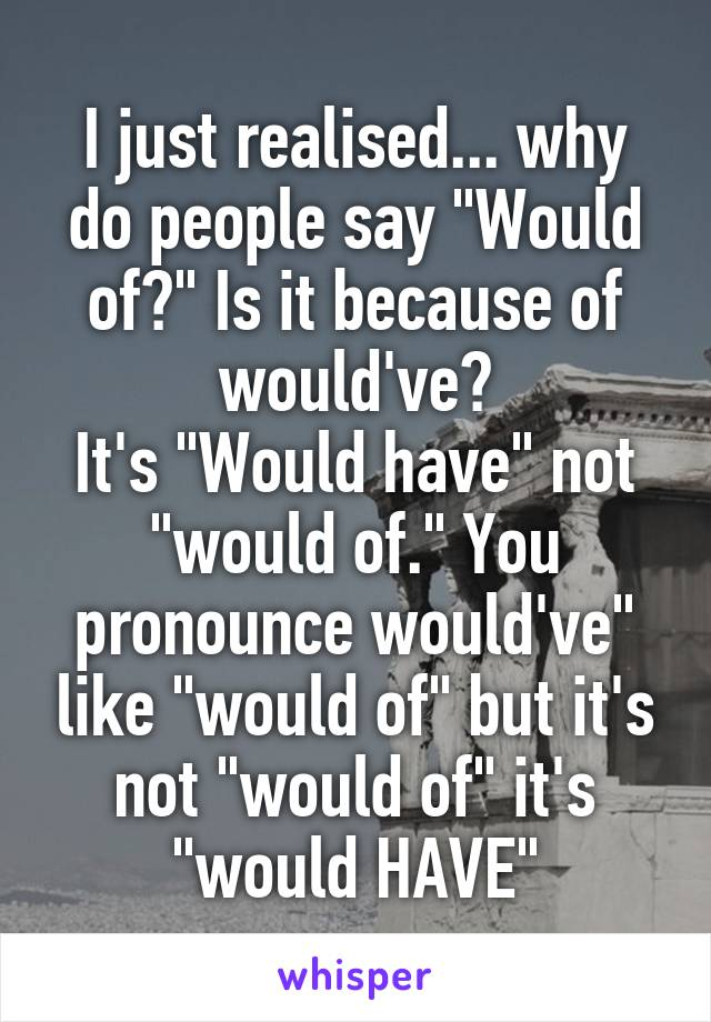 """I just realised... why do people say """"Would of?"""" Is it because of would've? It's """"Would have"""" not """"would of."""" You pronounce would've"""" like """"would of"""" but it's not """"would of"""" it's """"would HAVE"""""""