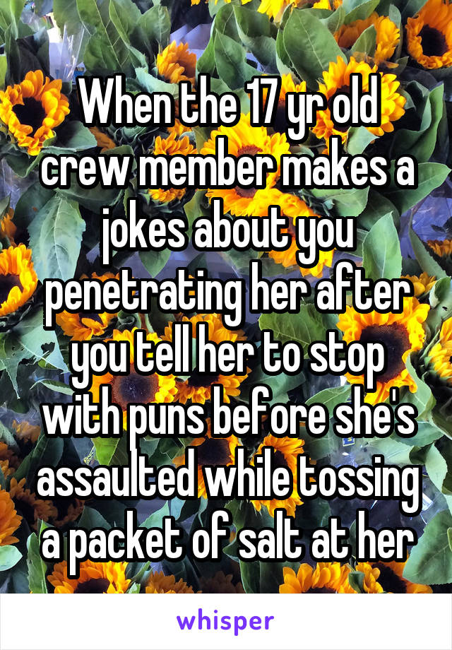 When the 17 yr old crew member makes a jokes about you penetrating her after you tell her to stop with puns before she's assaulted while tossing a packet of salt at her