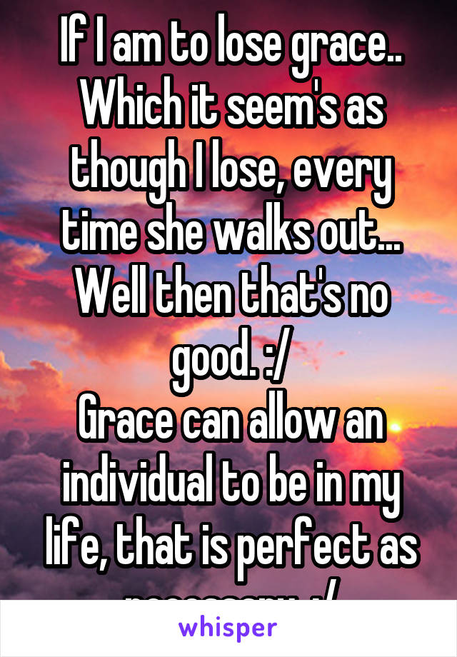 If I am to lose grace.. Which it seem's as though I lose, every time she walks out... Well then that's no good. :/ Grace can allow an individual to be in my life, that is perfect as necessary. :/