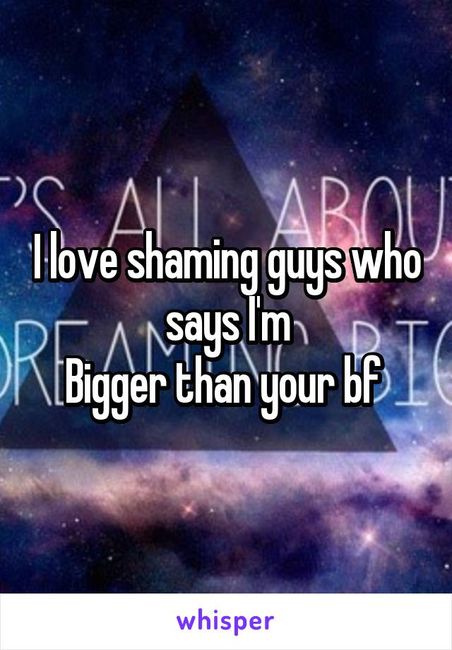 I love shaming guys who says I'm Bigger than your bf