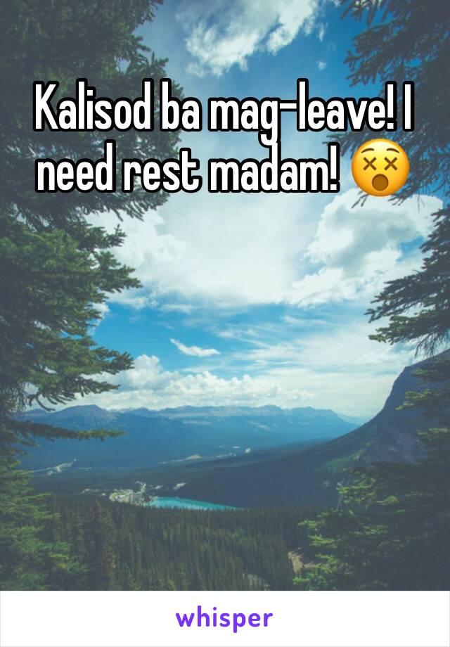 Kalisod ba mag-leave! I need rest madam! 😵