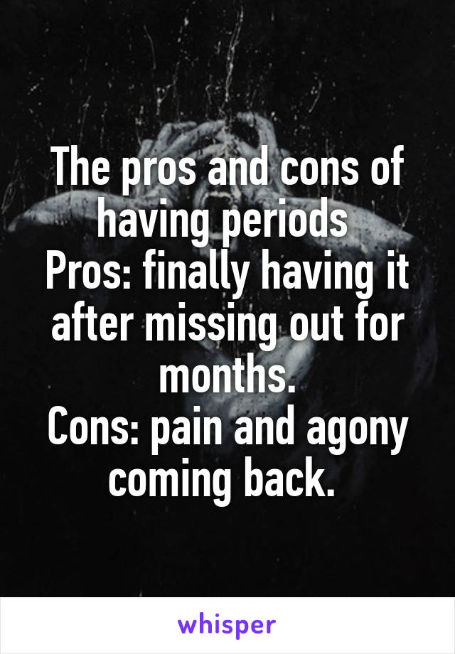 The pros and cons of having periods  Pros: finally having it after missing out for months. Cons: pain and agony coming back.