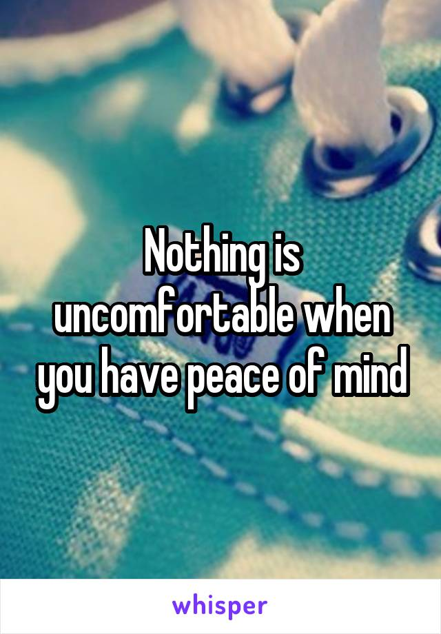 Nothing is uncomfortable when you have peace of mind