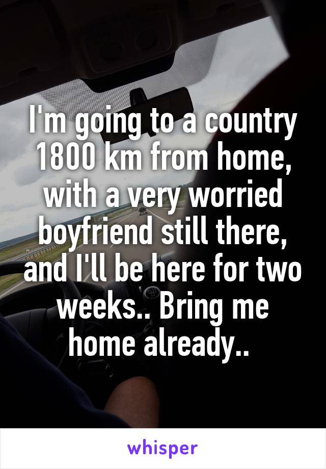 I'm going to a country 1800 km from home, with a very worried boyfriend still there, and I'll be here for two weeks.. Bring me home already..