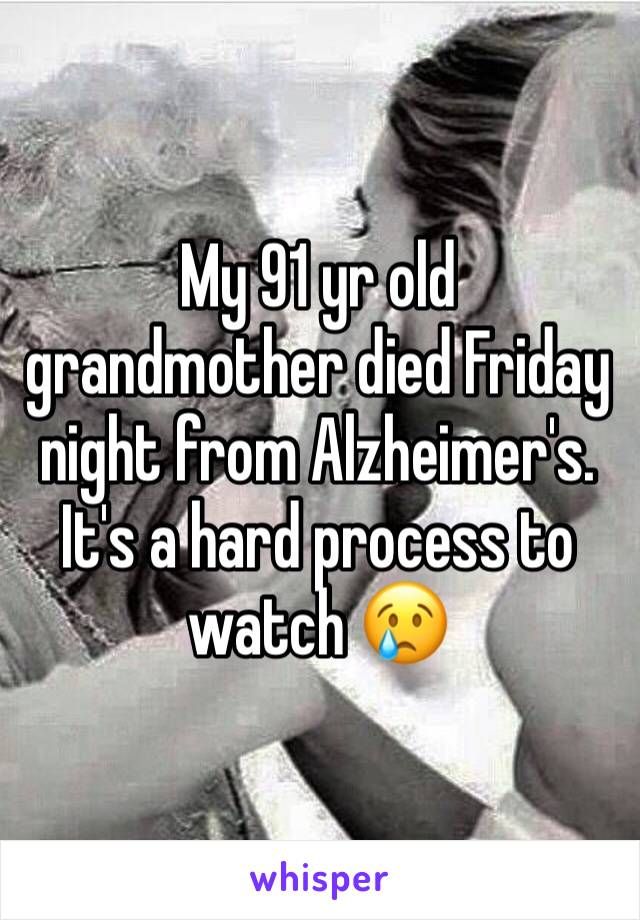 My 91 yr old grandmother died Friday night from Alzheimer's. It's a hard process to watch 😢