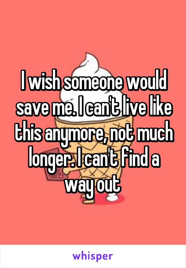 I wish someone would save me. I can't live like this anymore, not much longer. I can't find a way out