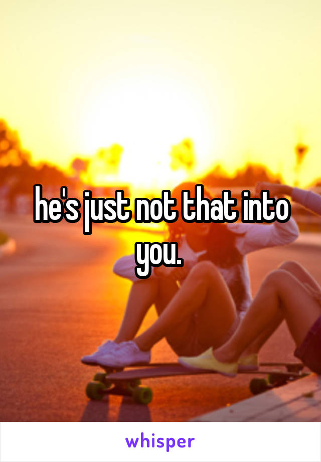 he's just not that into you.