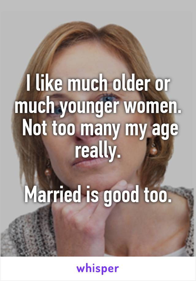 I like much older or much younger women.  Not too many my age really.  Married is good too.