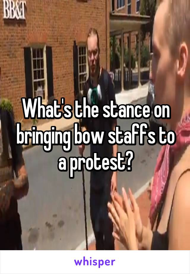 What's the stance on bringing bow staffs to a protest?