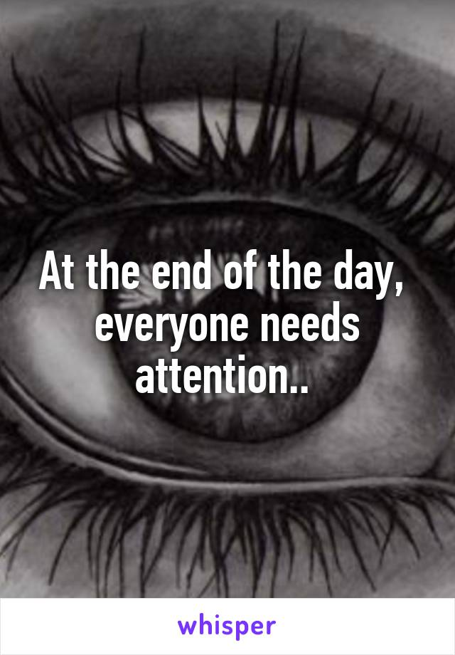 At the end of the day,  everyone needs attention..