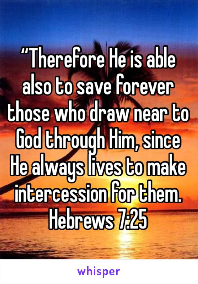 """Therefore He is able also to save forever those who draw near to God through Him, since He always lives to make intercession for them. Hebrews‬ ‭7:25‬"