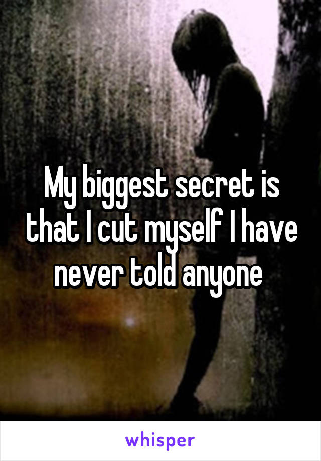 My biggest secret is that I cut myself I have never told anyone
